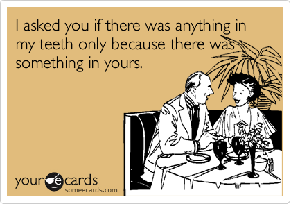 I asked you if there was anything in my teeth only because there was something in yours.