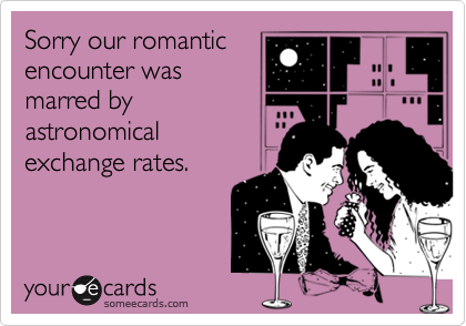 Sorry our romanticencounter wasmarred byastronomicalexchange rates.