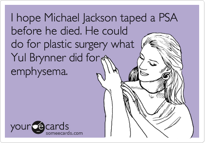 I hope Michael Jackson taped a PSA before he died. He could 