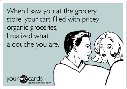 When I saw you at the grocery store, your cart filled with pricey organic groceries,