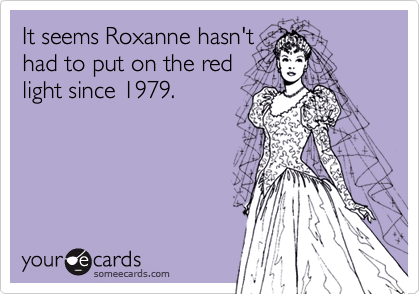It seems Roxanne hasn'thad to put on the redlight since 1979.