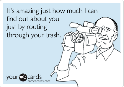 It's amazing just how much I can find out about youjust by routingthrough your trash.