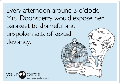 Every afternoon around 3 o'clock, Mrs. Doonsberry would expose her parakeet to shameful and
