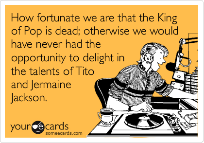 How fortunate we are that the King of Pop is dead; otherwise we would have never had the opportunity to delight in the talents of Tito and Jermaine Jackson.