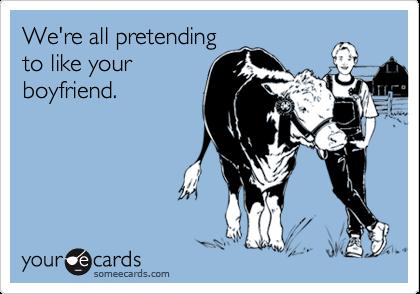 We're all pretendingto like yourboyfriend.