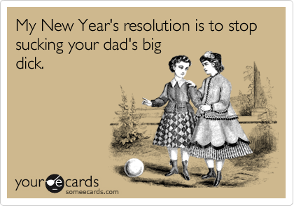 My New Year's resolution is to stop sucking your dad's big