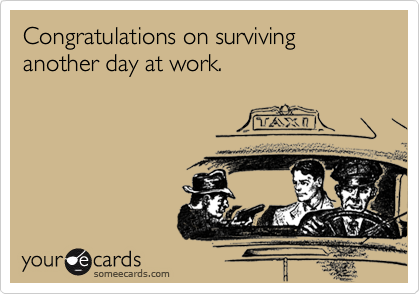 Congratulations on surviving another day at work.