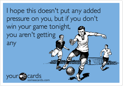 I hope this doesn't put any added pressure on you, but if you don't win your game tonight, you aren't getting any