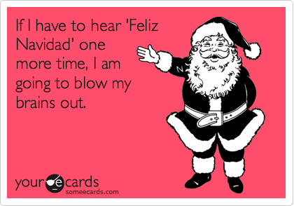 If I have to hear 'Feliz Navidad' one more time, I am going to blow my brains out.