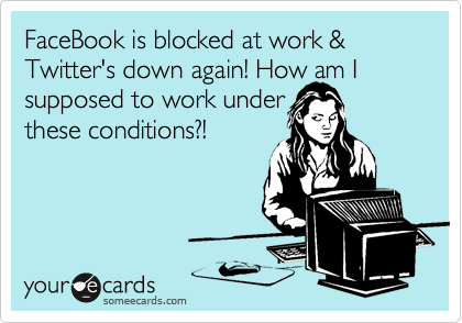 FaceBook is blocked at work & Twitter's down again! How am I supposed to work under