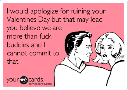 I would apologize for ruining your Valentines Day but that may lead you believe we aremore than fuckbuddies and Icannot commit tothat.