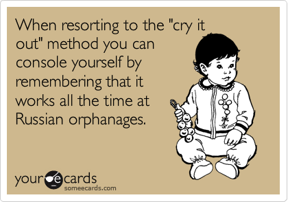 """When resorting to the """"cry it out"""" method you can console yourself by remembering that it works all the time at Russian orphanages."""