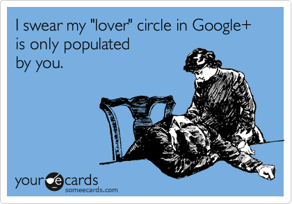 "I swear my ""lover"" circle in Google+ is only populated 