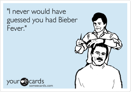 """""""I never would have guessed you had Bieber  Fever."""""""