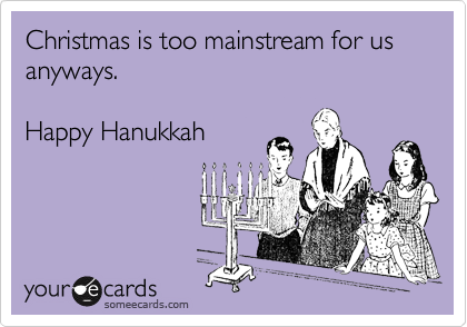 Christmas is too mainstream for us anyways.