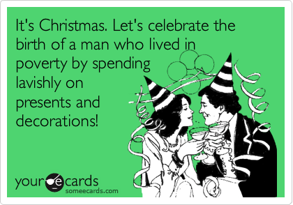 It's Christmas. Let's celebrate the birth of a man who lived in poverty by spending lavishly on presents and decorations!