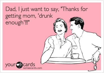 """Dad, I just want to say, """"Thanks for getting mom, 'drunk enough'!!!"""""""