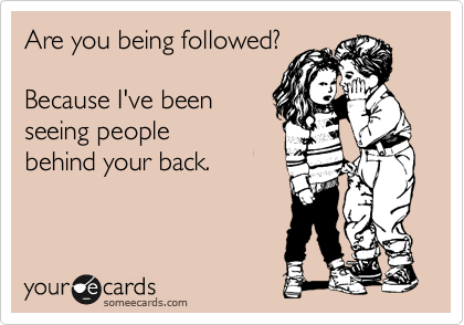Are you being followed?  Because I've been seeing people  behind your back.