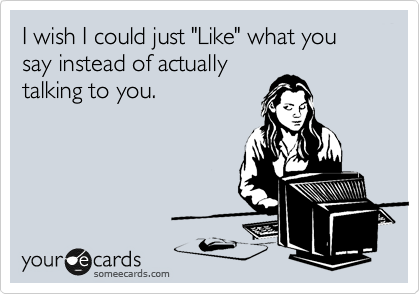 "I wish I could just ""Like"" what you say instead of actually