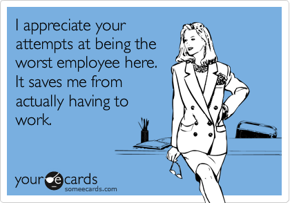 I appreciate your attempts at being the worst employee here.  It saves me from actually having to work.
