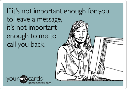 If it's not important enough for you to leave a message,