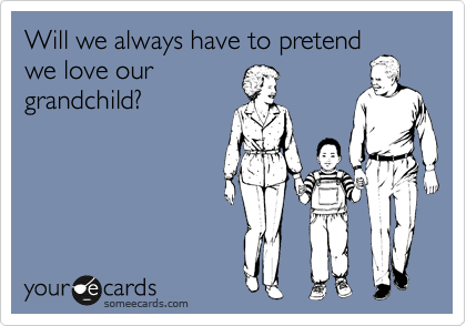 Will we always have to pretend we love our grandchild?