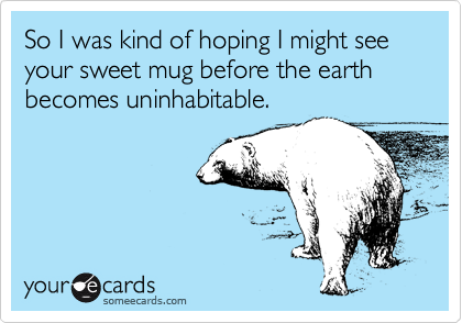 So I was kind of hoping I might see your sweet mug before the earth becomes uninhabitable.
