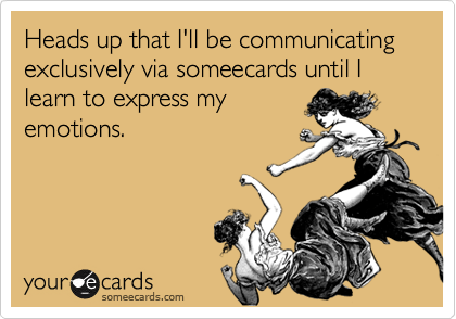 Heads up that I'll be communicating exclusively via someecards until I learn to express my emotions.