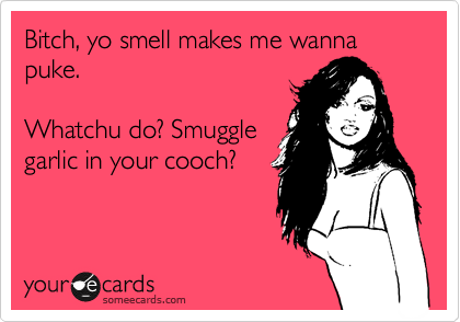 Bitch, yo smell makes me wanna puke.   Whatchu do? Smuggle  garlic in your cooch?