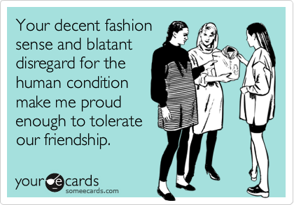 Your decent fashion sense and blatant disregard for the human condition make me proud enough to tolerate our friendship.
