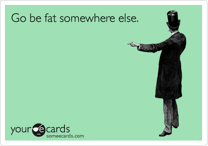 Go be fat somewhere else.