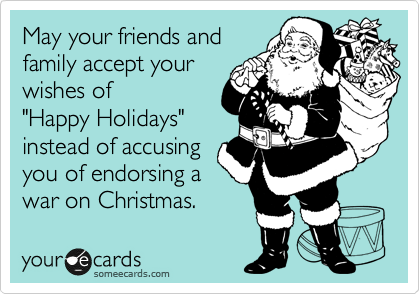 """May your friends and  family accept your wishes of  """"Happy Holidays"""" instead of accusing you of endorsing a war on Christmas."""