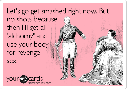"""Let's go get smashed right now. But no shots because then I'll get all """"alchorny"""" and use your body for revenge sex."""