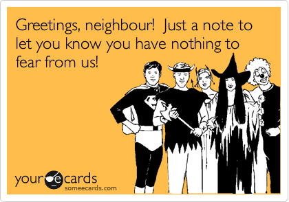 Greetings, neighbour!  Just a note to let you know you have nothing to fear from us!