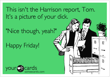 """This isn't the Harrison report, Tom. It's a picture of your dick.  """"Nice though, yeah?""""  Happy Friday!"""