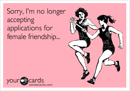 Sorry, I'm no longer accepting applications for female friendship...