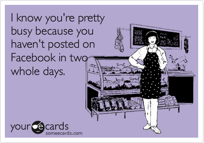 I know you're pretty busy because you haven't posted on Facebook in two whole days.
