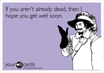 If you aren't already dead, then I hope you get well soon.
