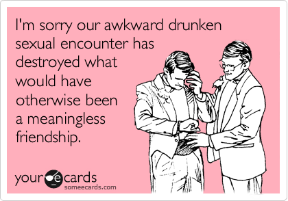 I'm sorry our awkward drunken sexual encounter has