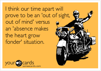 I think our time apart will prove to be an 'out of sight, out of mind' versus an 'absence makes the heart grow fonder' situation.