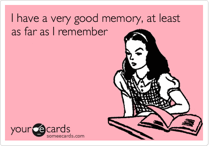 I have a very good memory, at least as far as I remember