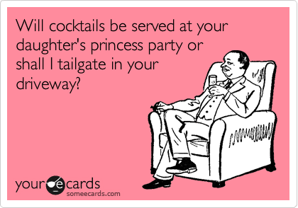 Will cocktails be served at your daughter's princess party or shall I tailgate in your driveway?