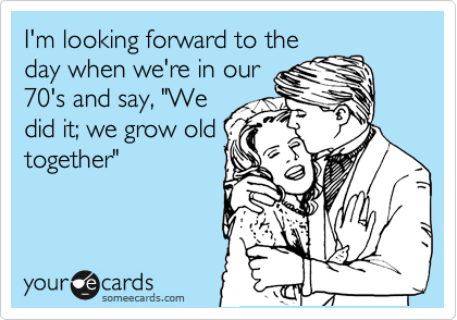 "I'm looking forward to the day when we're in our 70's and say, ""We did it; we grow old together"""