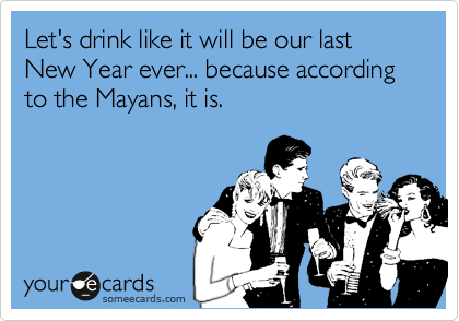 Let's drink like it will be our last New Year ever... because according to the Mayans, it is.