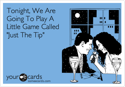 """Tonight, We Are Going To Play A Little Game Called """"Just The Tip"""""""