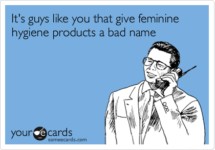It's guys like you that give feminine hygiene products a bad name