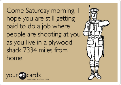 Come Saturday morning, I  hope you are still getting  paid to do a job where people are shooting at you as you live in a plywood shack 7334 miles from home.