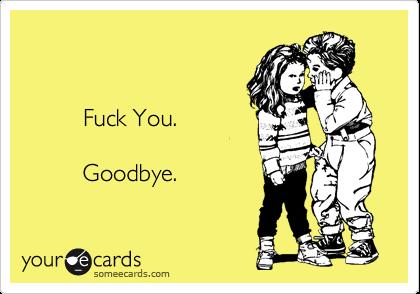 Fuck You.           Goodbye.