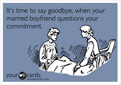 It's time to say goodbye, when your married boyfriend questions your commitment.