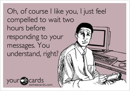 Oh, of course I like you, I just feel compelled to wait two hours before responding to your messages. You understand, right?